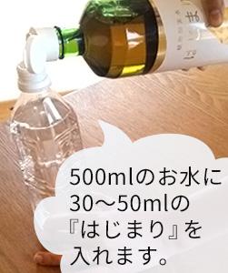 30~50mlのはじまりを500mlのお水に入れます。